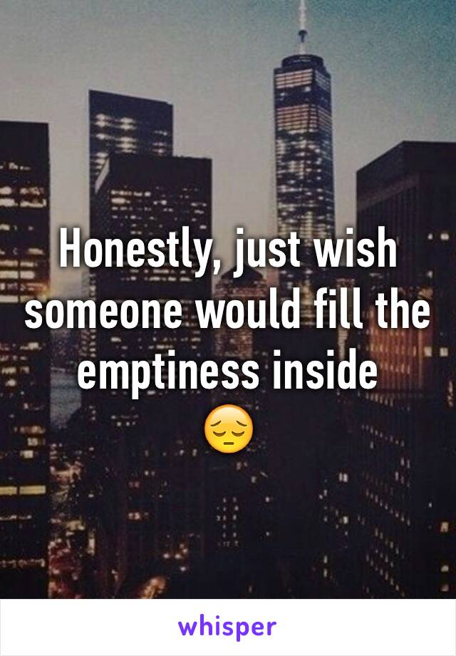 Honestly, just wish someone would fill the emptiness inside 😔