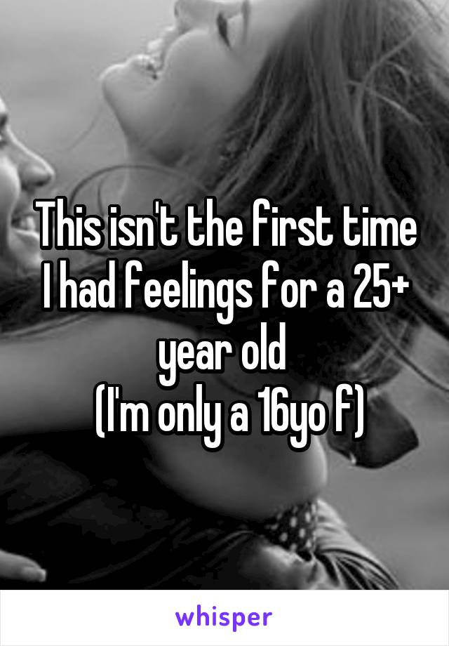 This isn't the first time I had feelings for a 25+ year old   (I'm only a 16yo f)