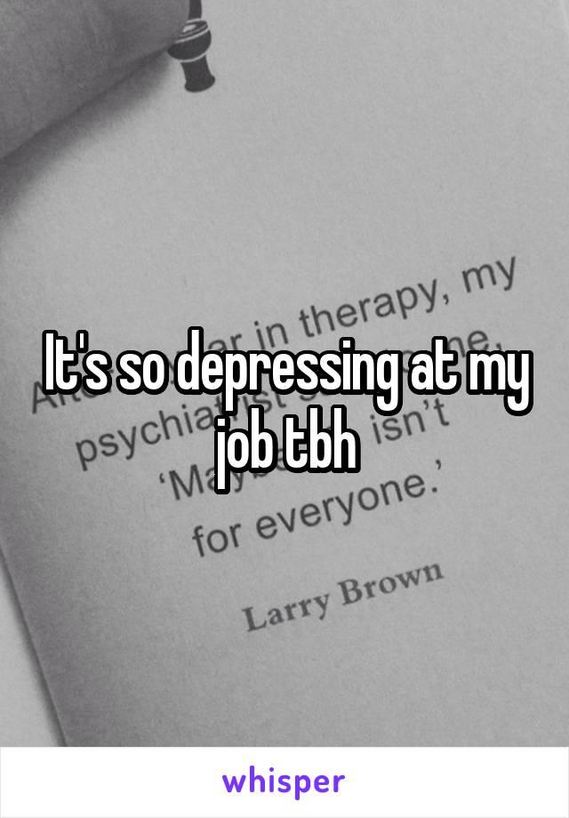 It's so depressing at my job tbh