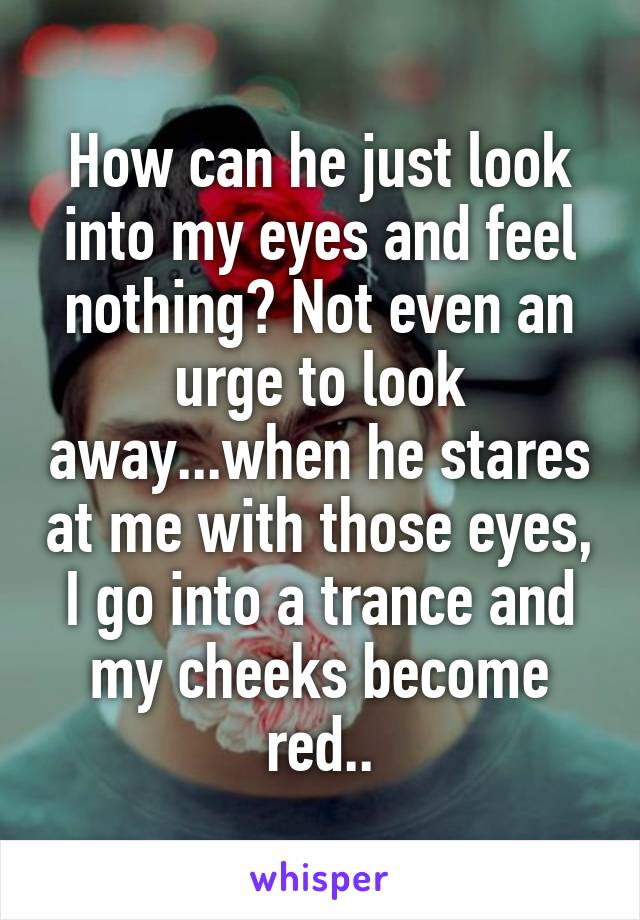 How can he just look into my eyes and feel nothing? Not even an urge to look away...when he stares at me with those eyes, I go into a trance and my cheeks become red..