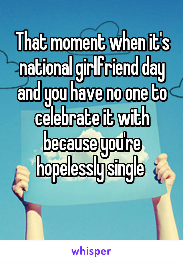 That moment when it's national girlfriend day and you have no one to celebrate it with because you're hopelessly single