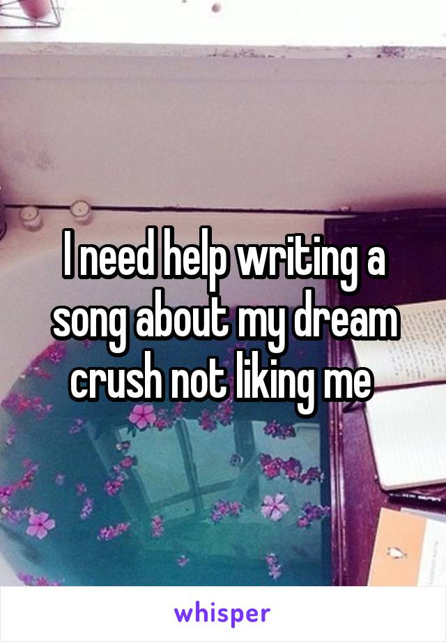 I need help writing a song about my dream crush not liking me