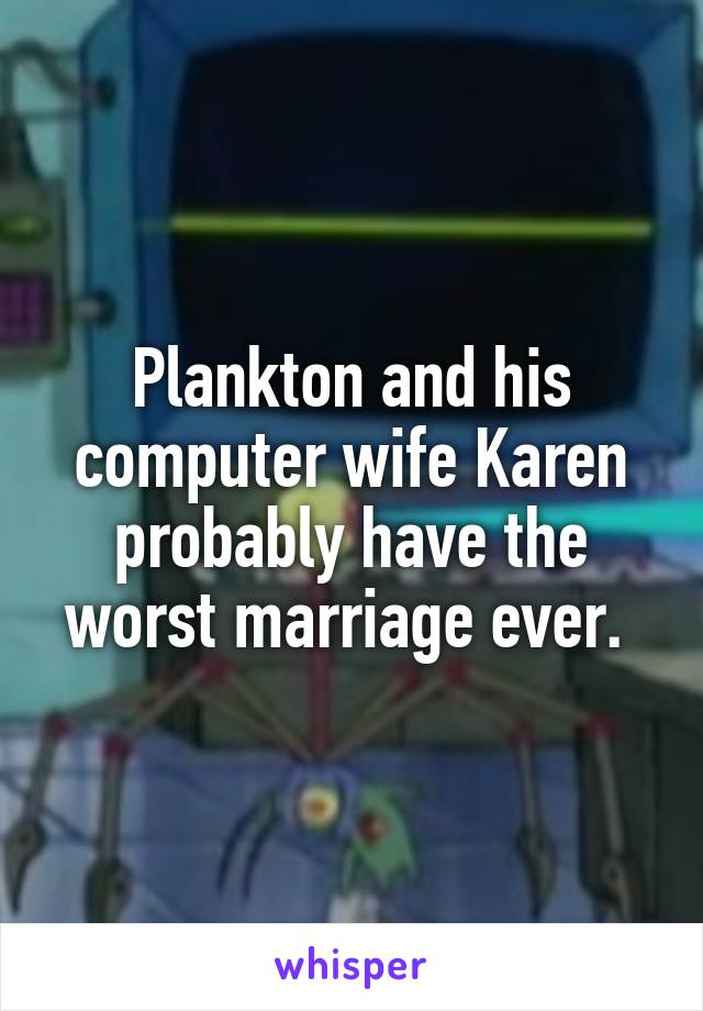 Plankton and his computer wife Karen probably have the worst marriage ever.