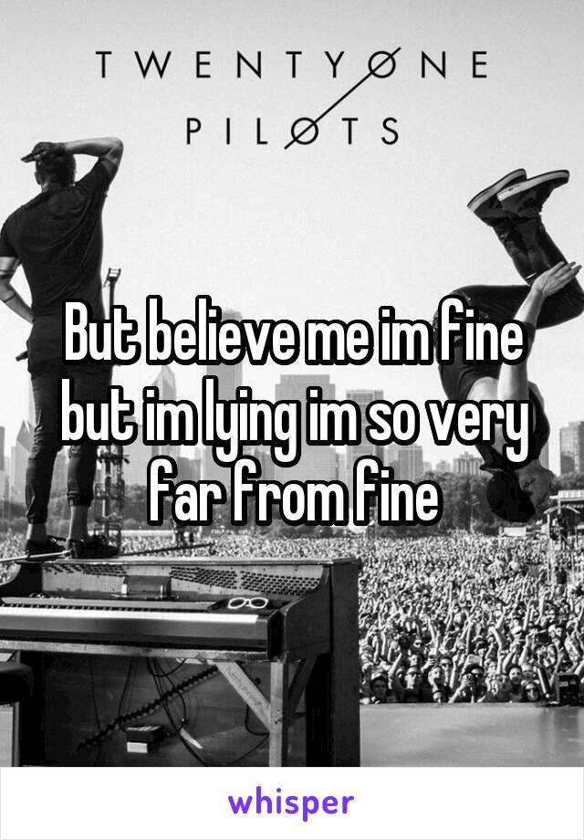 But believe me im fine but im lying im so very far from fine
