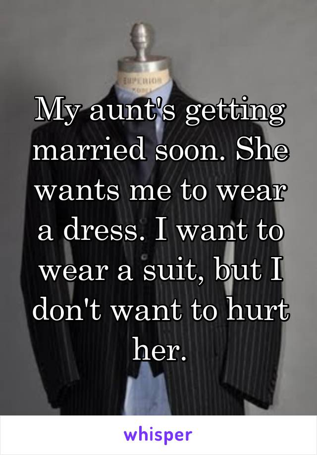 My aunt's getting married soon. She wants me to wear a dress. I want to wear a suit, but I don't want to hurt her.