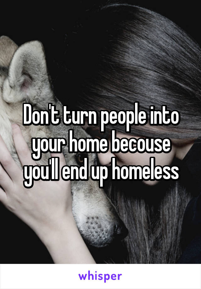 Don't turn people into your home becouse you'll end up homeless