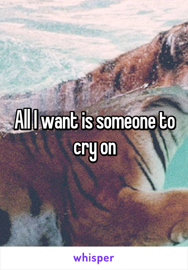 All I want is someone to cry on