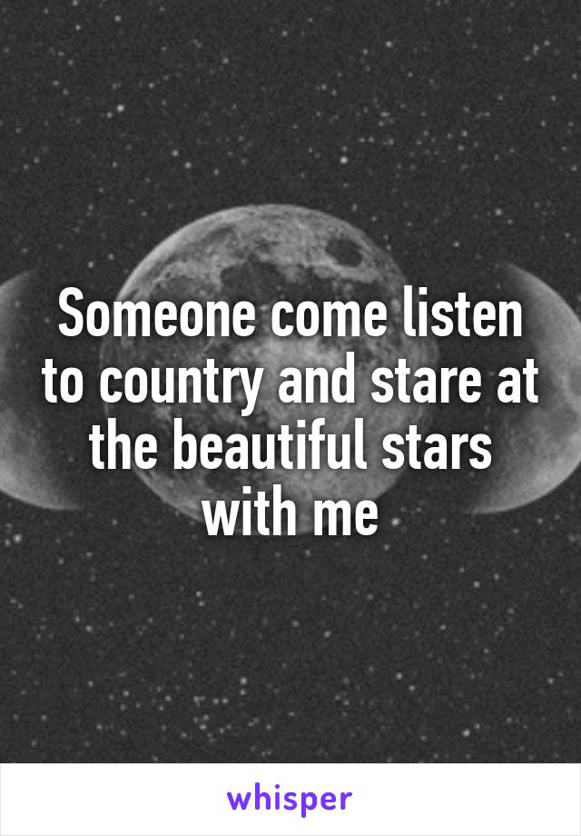 Someone come listen to country and stare at the beautiful stars with me