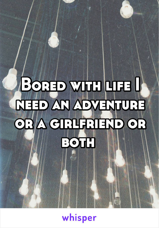 Bored with life I need an adventure or a girlfriend or both