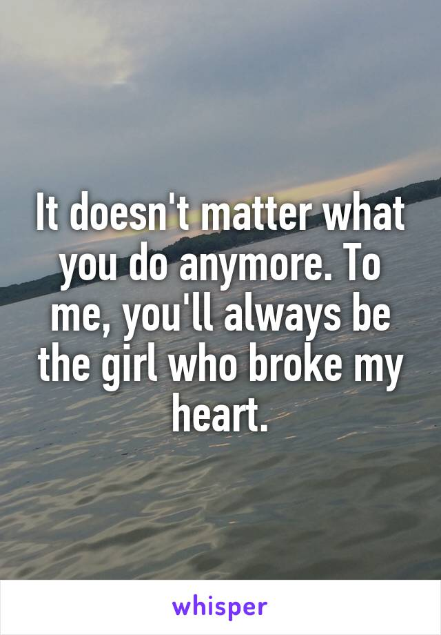 It doesn't matter what you do anymore. To me, you'll always be the girl who broke my heart.