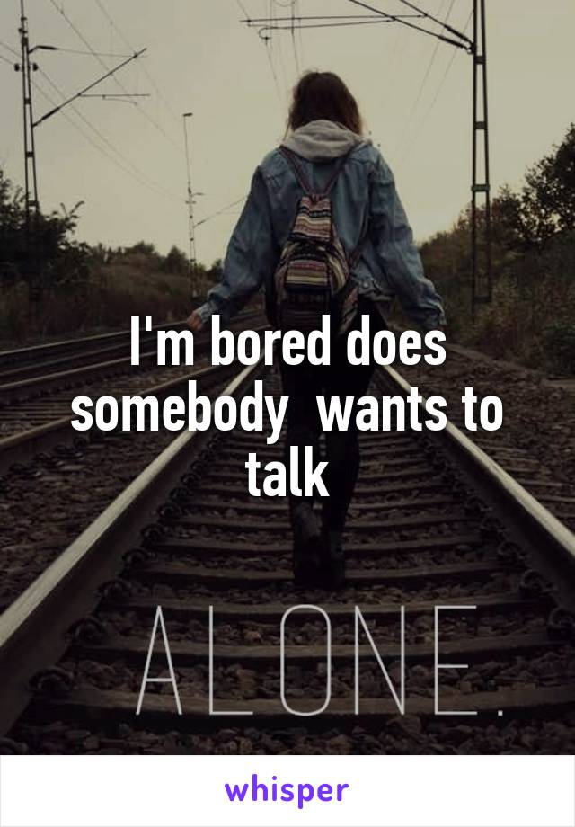 I'm bored does somebody  wants to talk