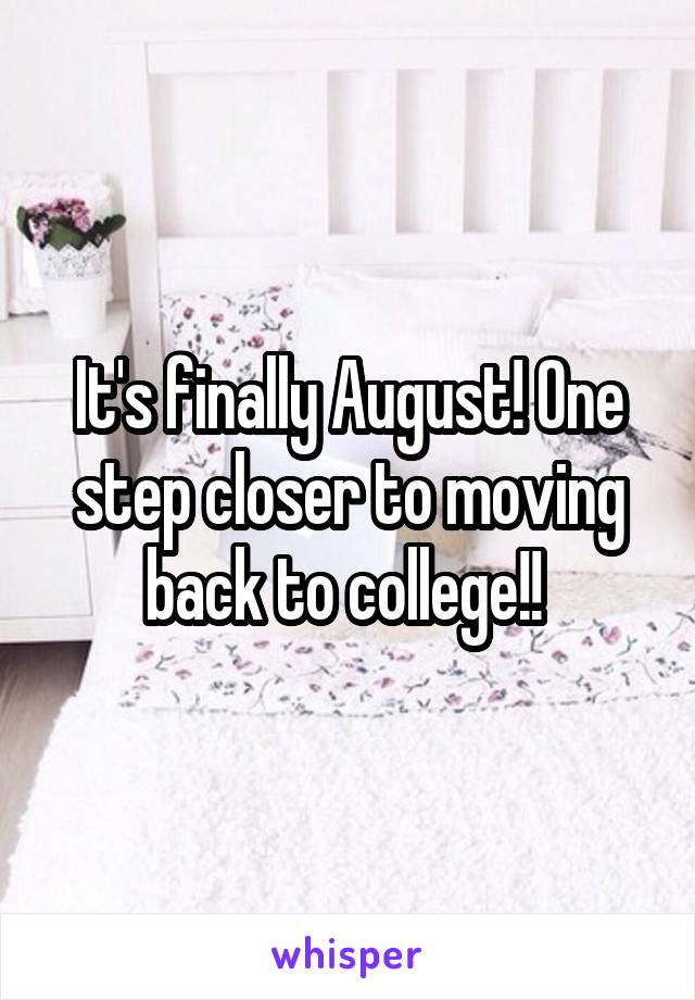 It's finally August! One step closer to moving back to college!!