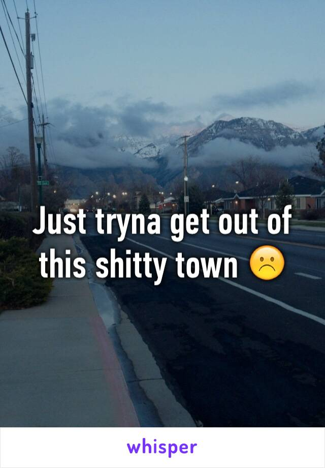 Just tryna get out of this shitty town ☹️