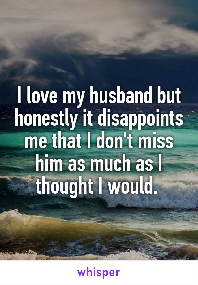 I love my husband but honestly it disappoints me that I don't miss him as much as I thought I would.