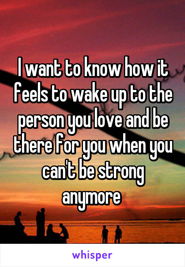I want to know how it feels to wake up to the person you love and be there for you when you can't be strong anymore