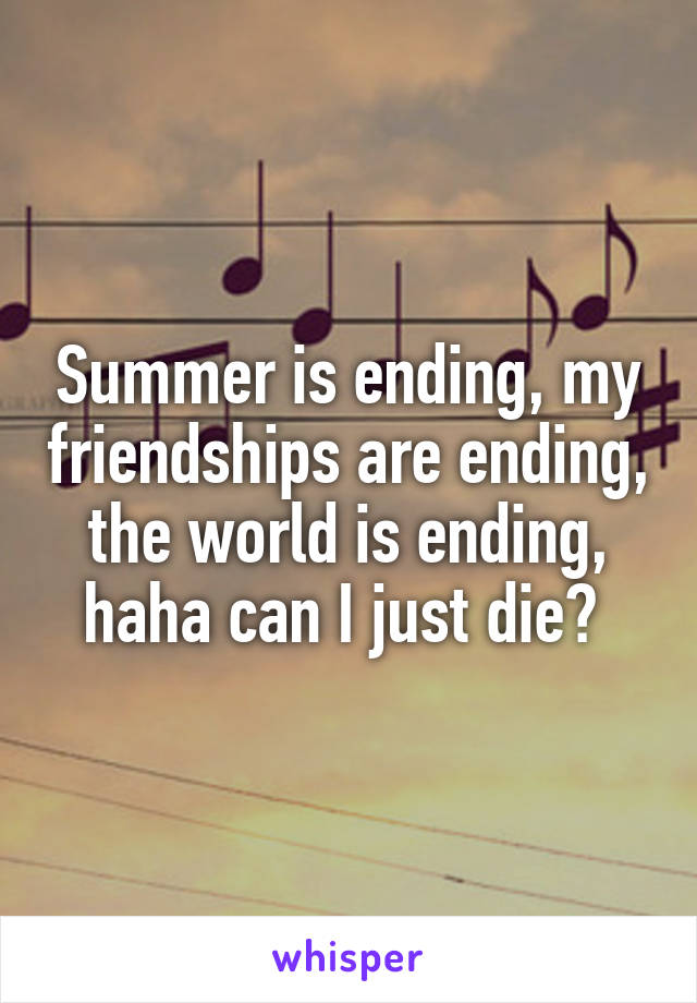 Summer is ending, my friendships are ending, the world is ending, haha can I just die?