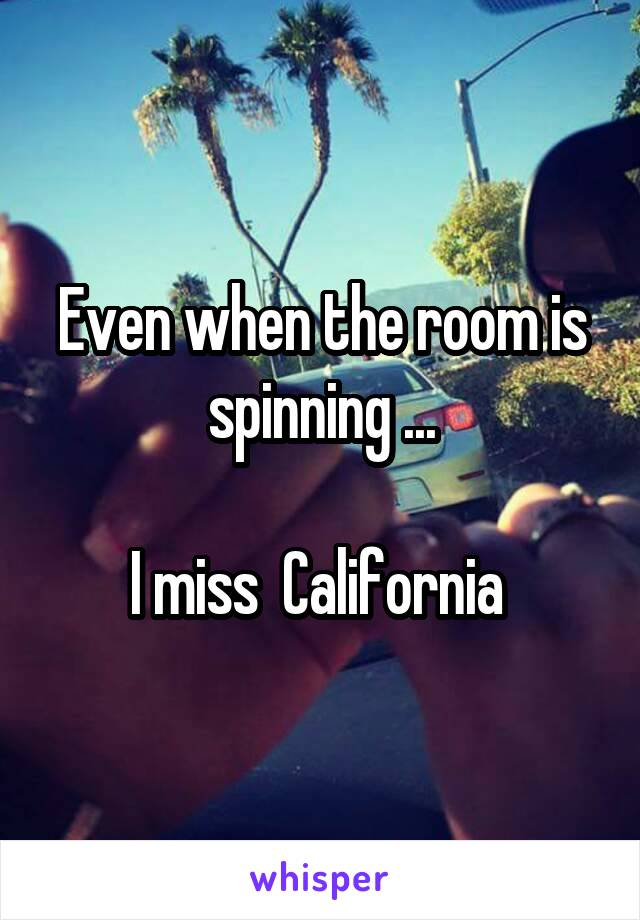 Even when the room is spinning ...  I miss  California