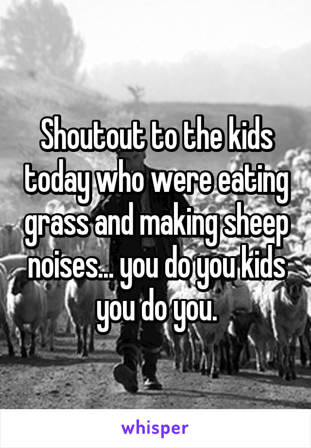 Shoutout to the kids today who were eating grass and making sheep noises... you do you kids you do you.