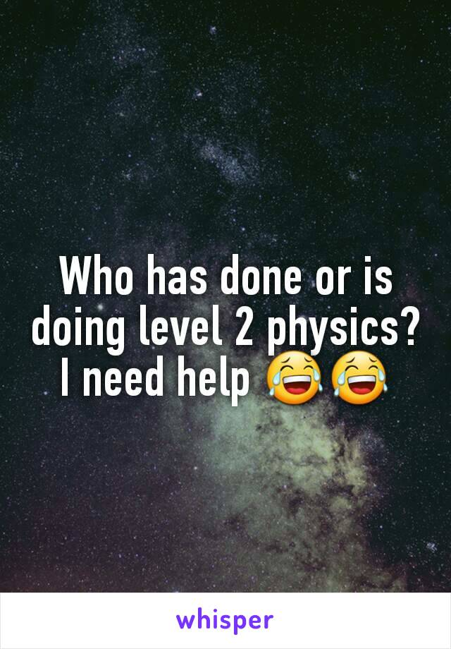Who has done or is doing level 2 physics? I need help 😂😂