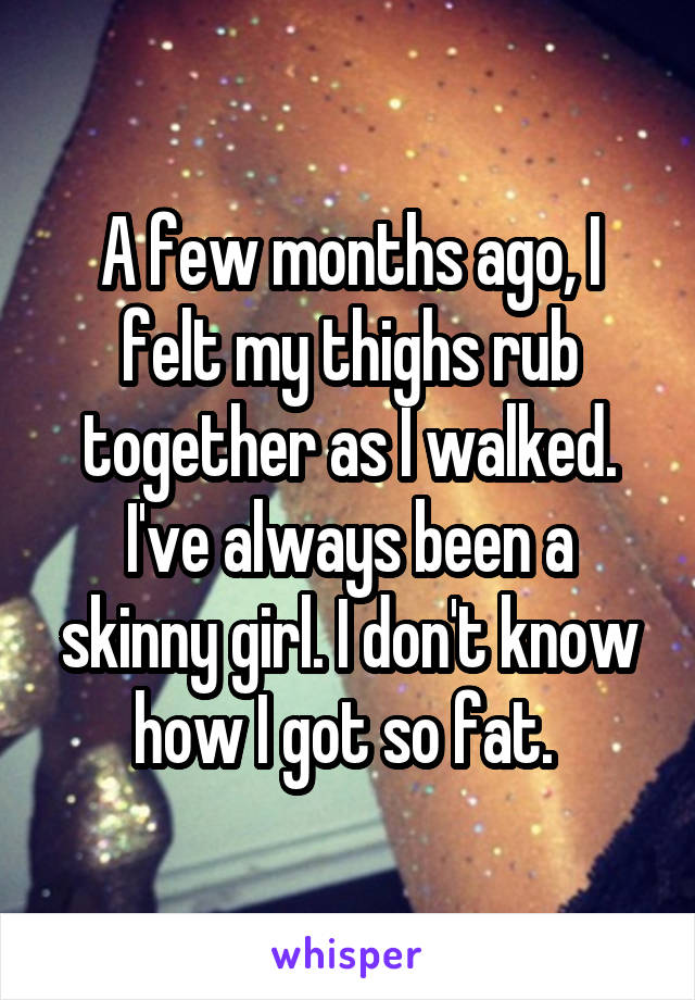 A few months ago, I felt my thighs rub together as I walked. I've always been a skinny girl. I don't know how I got so fat.