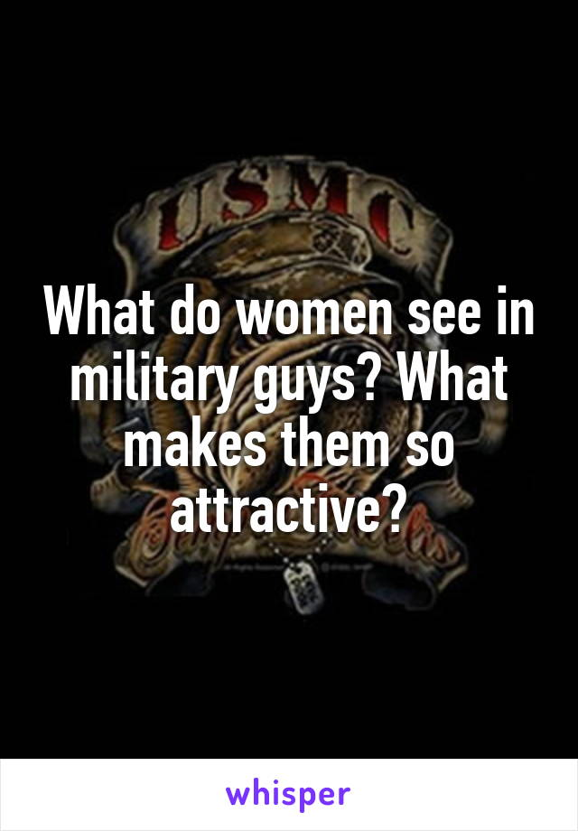What do women see in military guys? What makes them so attractive?