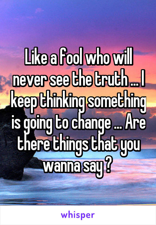 Like a fool who will never see the truth ... I keep thinking something is going to change ... Are there things that you wanna say ?