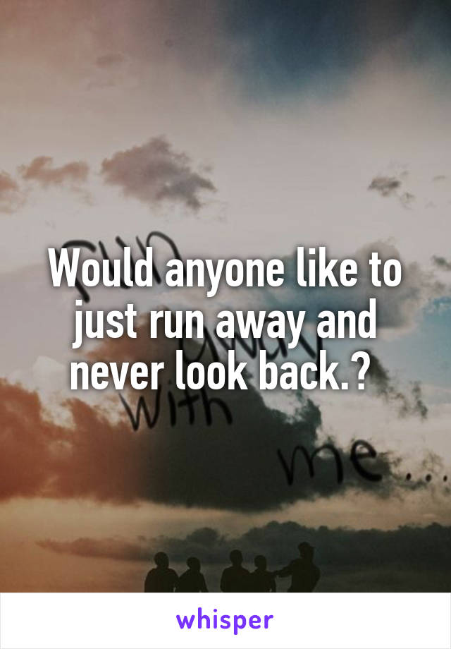 Would anyone like to just run away and never look back.?