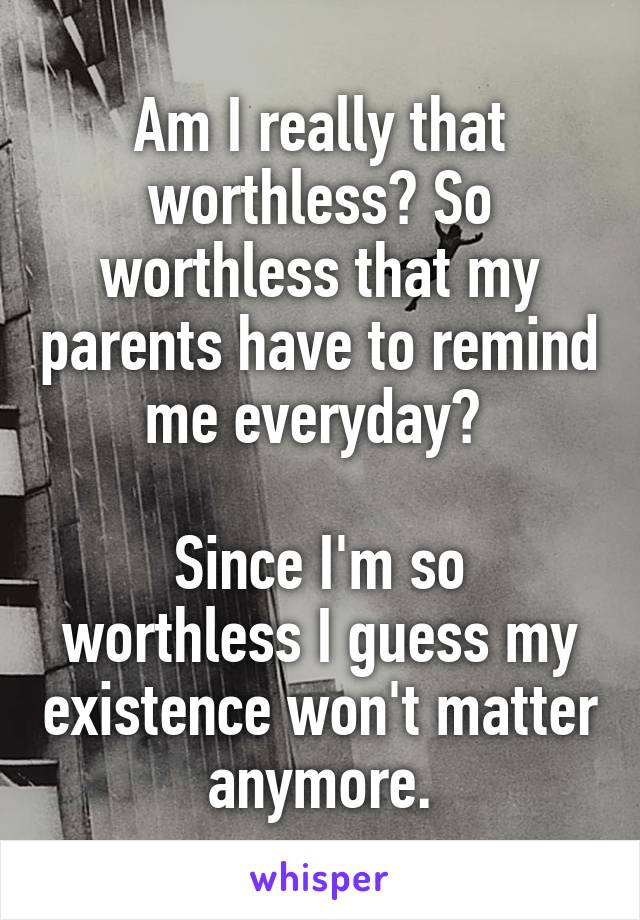 Am I really that worthless? So worthless that my parents have to remind me everyday?   Since I'm so worthless I guess my existence won't matter anymore.