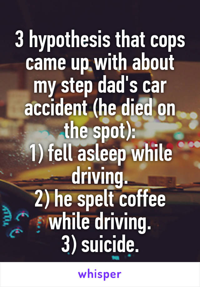 3 hypothesis that cops came up with about my step dad's car accident (he died on the spot): 1) fell asleep while driving. 2) he spelt coffee while driving. 3) suicide.