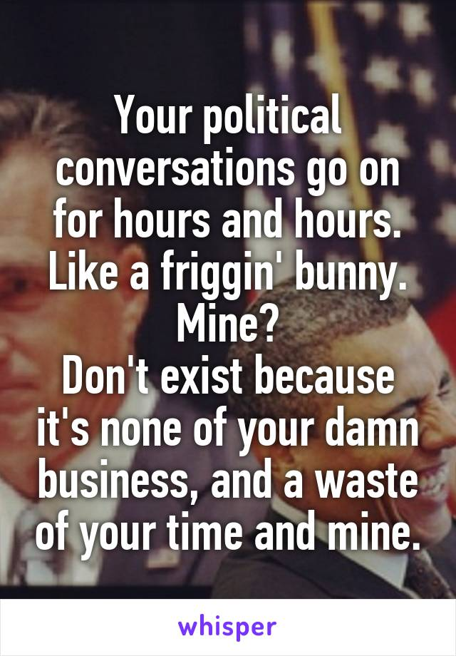 Your political conversations go on for hours and hours. Like a friggin' bunny. Mine? Don't exist because it's none of your damn business, and a waste of your time and mine.