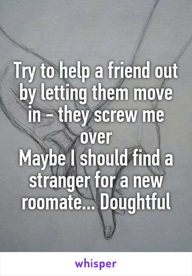 Try to help a friend out by letting them move in - they screw me over Maybe I should find a stranger for a new roomate... Doughtful
