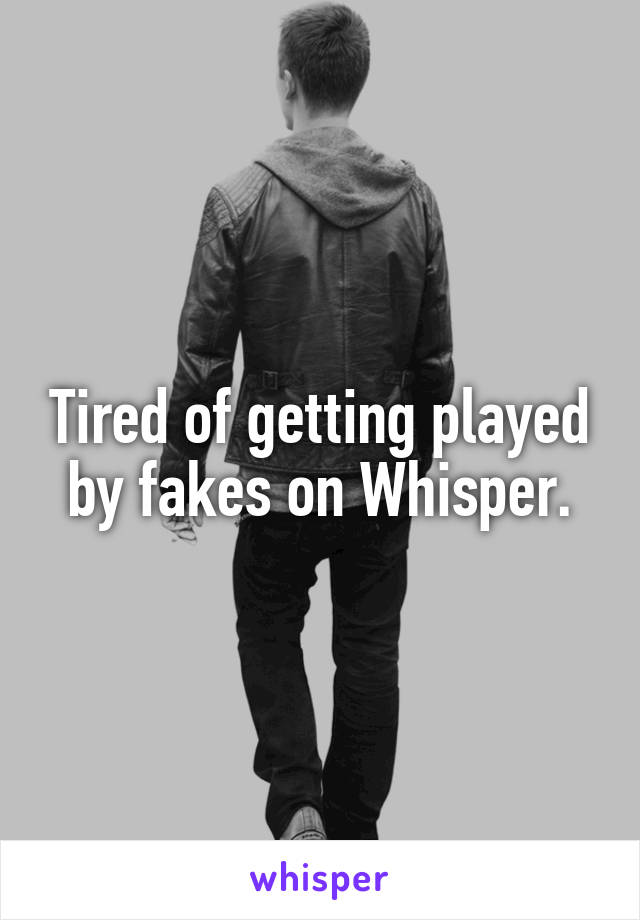 Tired of getting played by fakes on Whisper.