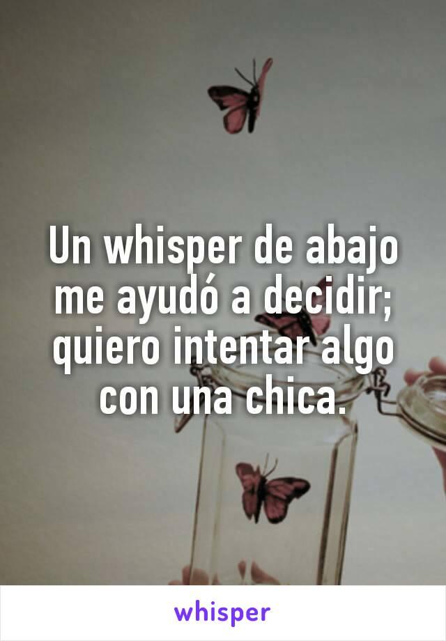 Un whisper de abajo me ayudó a decidir; quiero intentar algo con una chica.