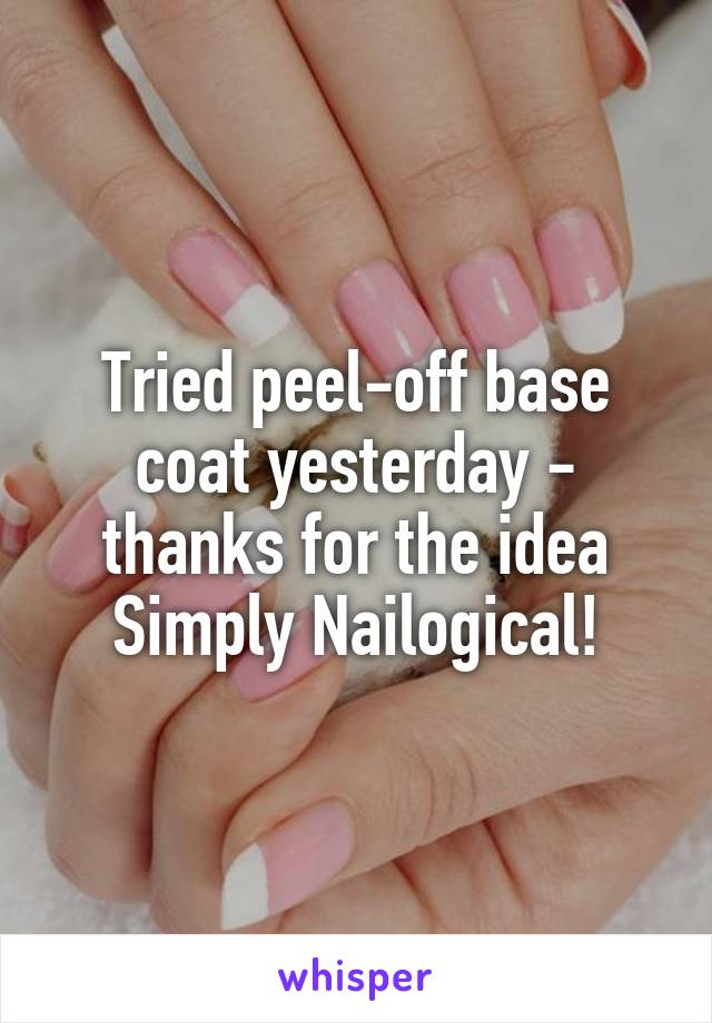 Tried peel-off base coat yesterday - thanks for the idea Simply Nailogical!