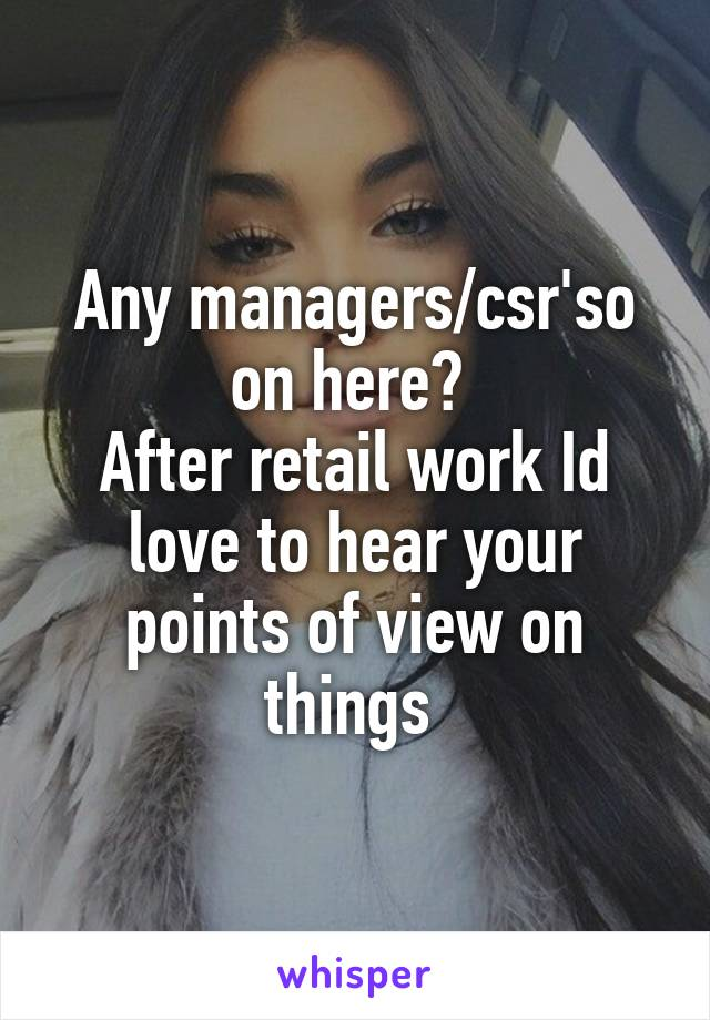 Any managers/csr'so on here?  After retail work Id love to hear your points of view on things