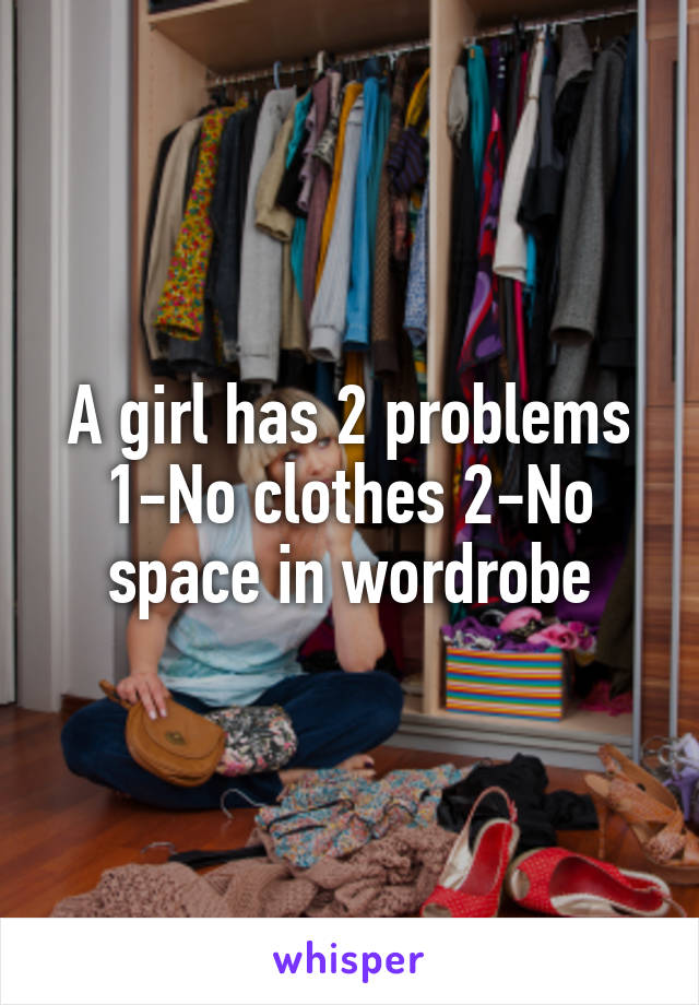 A girl has 2 problems 1-No clothes 2-No space in wordrobe