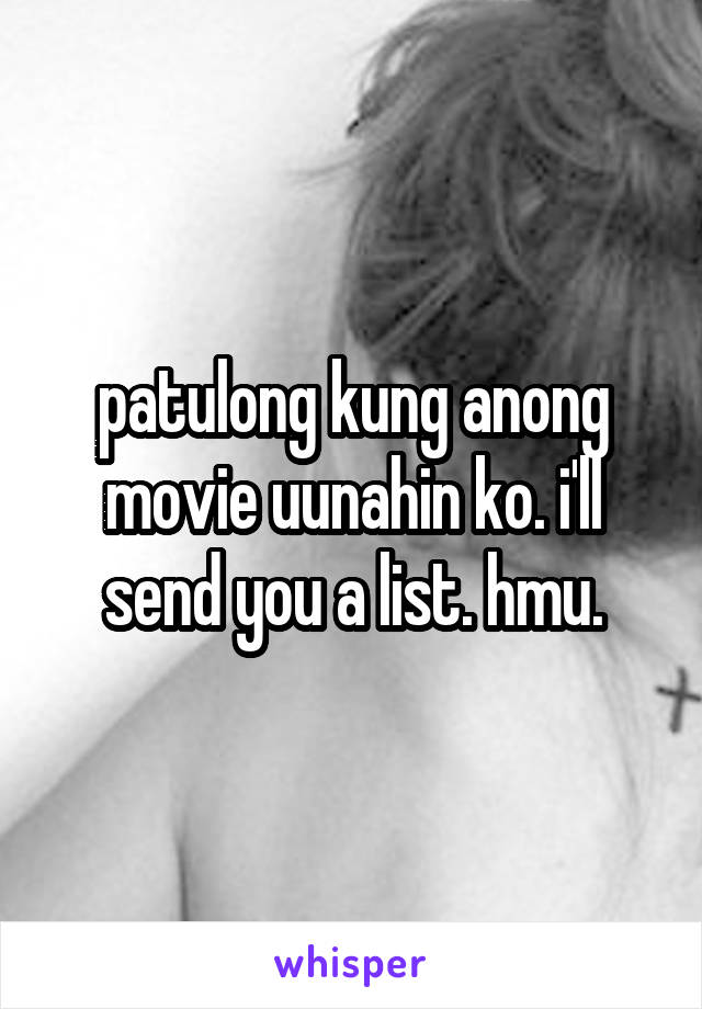 patulong kung anong movie uunahin ko. i'll send you a list. hmu.