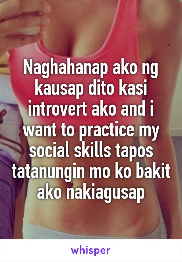 Naghahanap ako ng kausap dito kasi introvert ako and i want to practice my social skills tapos tatanungin mo ko bakit ako nakiagusap