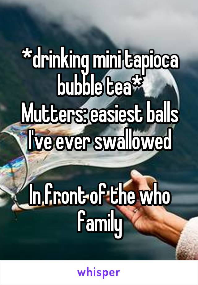 *drinking mini tapioca bubble tea* Mutters: easiest balls I've ever swallowed  In front of the who family