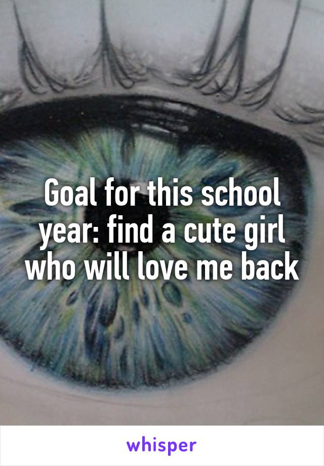 Goal for this school year: find a cute girl who will love me back