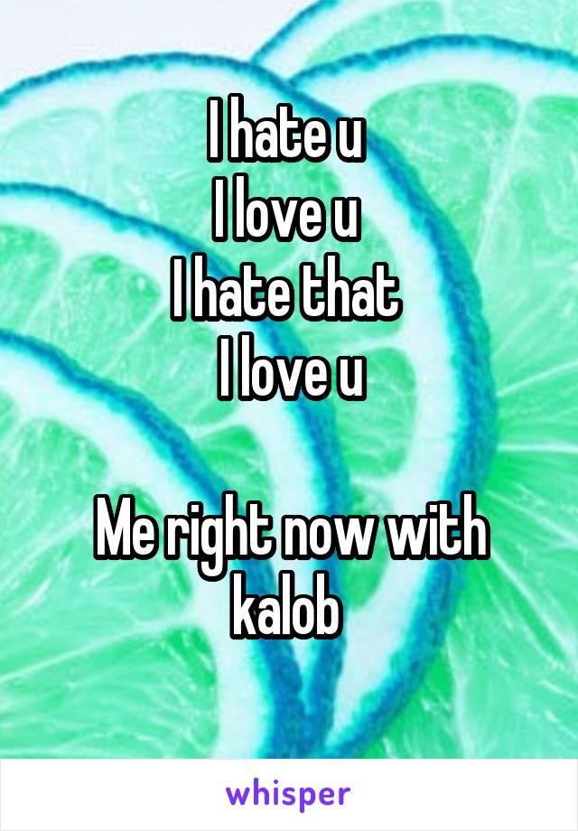 I hate u  I love u  I hate that  I love u  Me right now with kalob