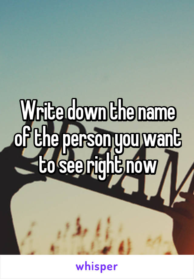 Write down the name of the person you want to see right now