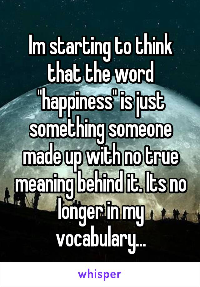 """Im starting to think that the word """"happiness"""" is just something someone made up with no true meaning behind it. Its no longer in my vocabulary..."""