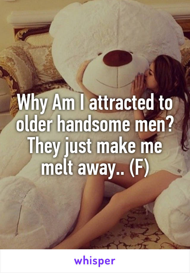 Why Am I attracted to older handsome men? They just make me melt away.. (F)