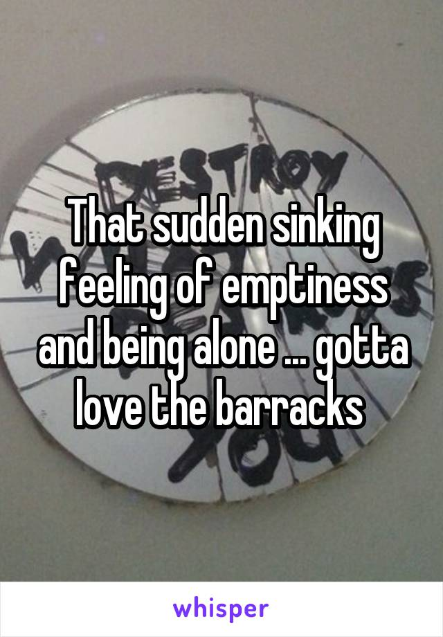 That sudden sinking feeling of emptiness and being alone ... gotta love the barracks