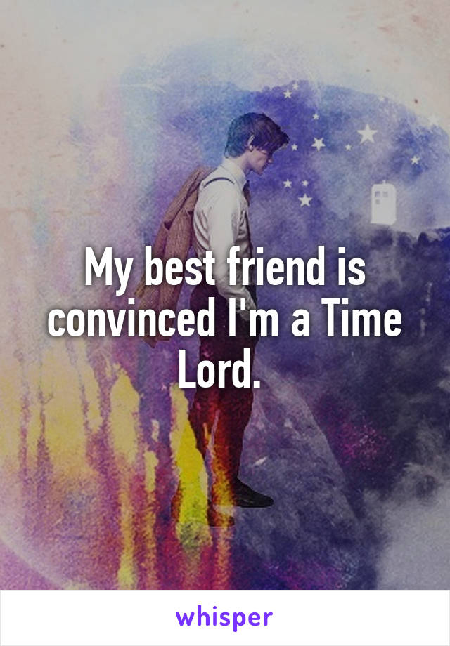 My best friend is convinced I'm a Time Lord.