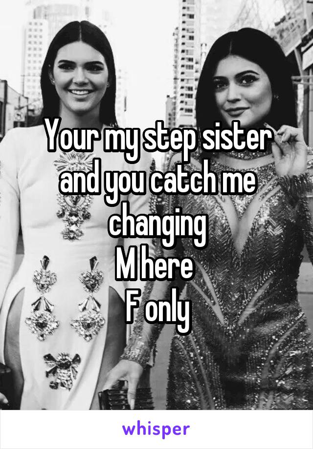 Your my step sister and you catch me changing M here  F only