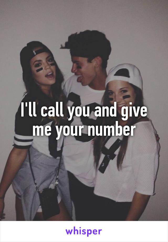 I'll call you and give me your number