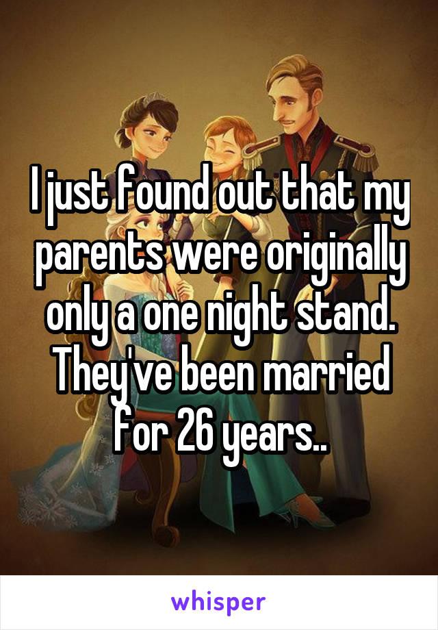 I just found out that my parents were originally only a one night stand. They've been married for 26 years..