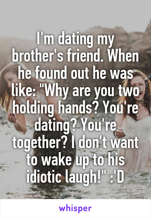 "I'm dating my brother's friend. When he found out he was like: ""Why are you two holding hands? You're dating? You're together? I don't want to wake up to his idiotic laugh!"" :'D"